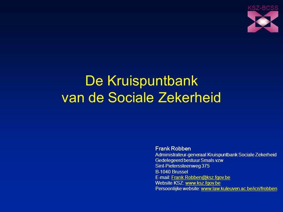 KSZ-BCSS De Kruispuntbank van de Sociale Zekerheid Frank Robben Administrateur-generaal Kruispuntbank Sociale Zekerheid Gedelegeerd bestuur Smals vzw Sint-Pieterssteenweg 375 B-1040 Brussel E-mail: Frank.Robben@ksz.fgov.beFrank.Robben@ksz.fgov.be Website KSZ: www.ksz.fgov.bewww.ksz.fgov.be Persoonlijke website: www.law.kuleuven.ac.be/icri/frobbenwww.law.kuleuven.ac.be/icri/frobben