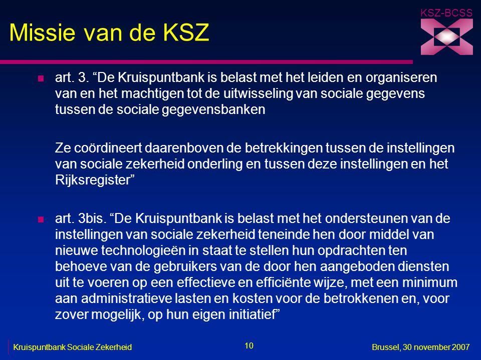"""KSZ-BCSS 10 Kruispuntbank Sociale ZekerheidBrussel, 30 november 2007 Missie van de KSZ n art. 3. """"De Kruispuntbank is belast met het leiden en organis"""