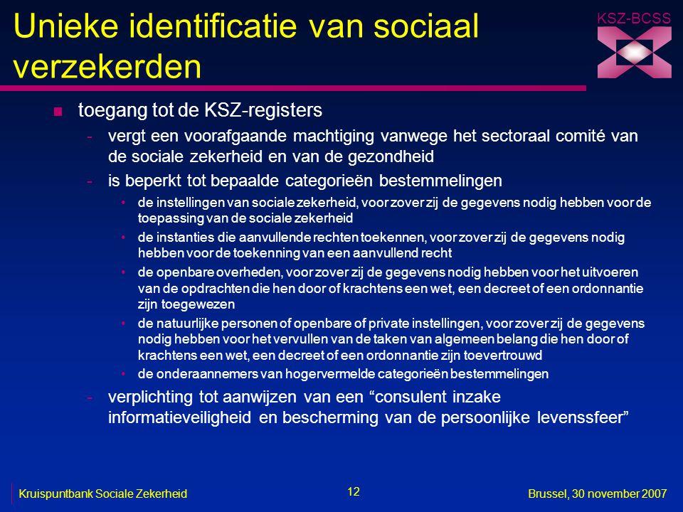 KSZ-BCSS 12 Kruispuntbank Sociale ZekerheidBrussel, 30 november 2007 Unieke identificatie van sociaal verzekerden n toegang tot de KSZ-registers -verg