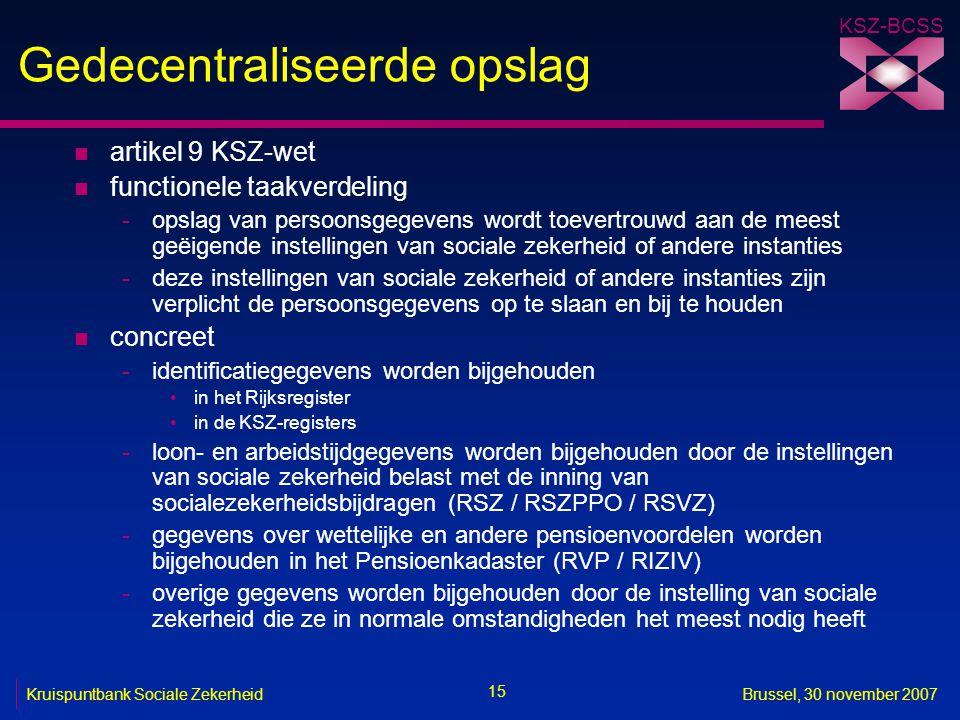KSZ-BCSS 15 Kruispuntbank Sociale ZekerheidBrussel, 30 november 2007 Gedecentraliseerde opslag n artikel 9 KSZ-wet n functionele taakverdeling -opslag van persoonsgegevens wordt toevertrouwd aan de meest geëigende instellingen van sociale zekerheid of andere instanties -deze instellingen van sociale zekerheid of andere instanties zijn verplicht de persoonsgegevens op te slaan en bij te houden n concreet -identificatiegegevens worden bijgehouden in het Rijksregister in de KSZ-registers -loon- en arbeidstijdgegevens worden bijgehouden door de instellingen van sociale zekerheid belast met de inning van socialezekerheidsbijdragen (RSZ / RSZPPO / RSVZ) -gegevens over wettelijke en andere pensioenvoordelen worden bijgehouden in het Pensioenkadaster (RVP / RIZIV) -overige gegevens worden bijgehouden door de instelling van sociale zekerheid die ze in normale omstandigheden het meest nodig heeft