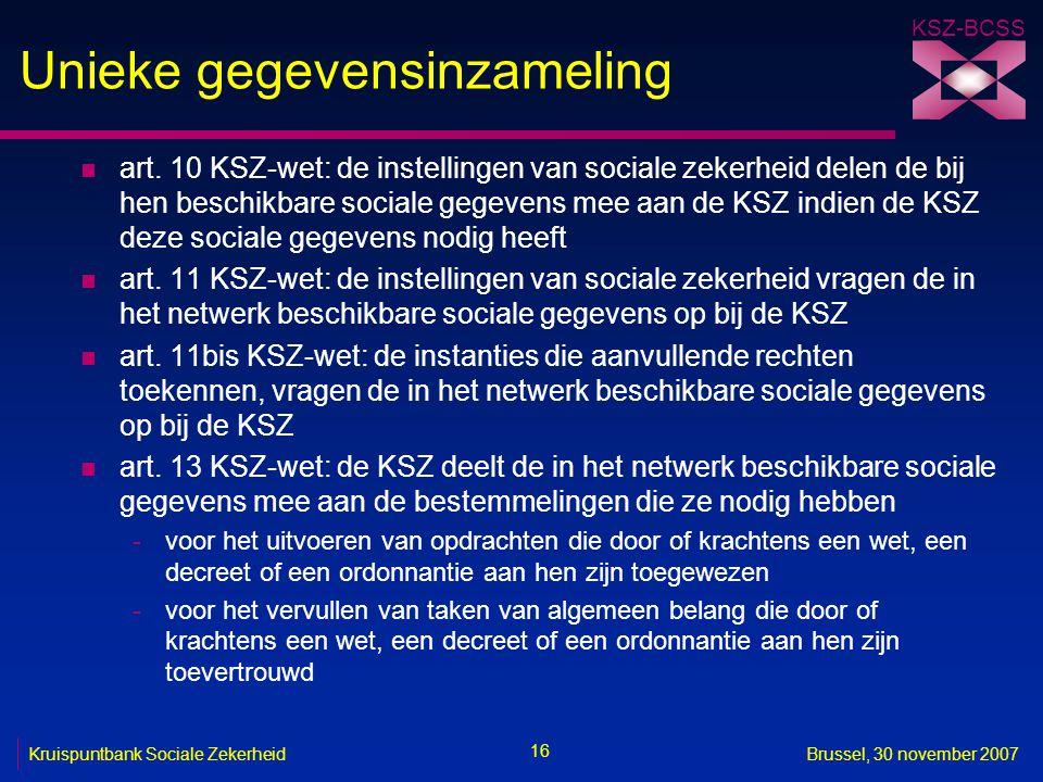 KSZ-BCSS 16 Kruispuntbank Sociale ZekerheidBrussel, 30 november 2007 Unieke gegevensinzameling n art. 10 KSZ-wet: de instellingen van sociale zekerhei