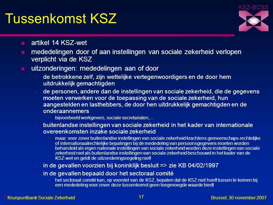 KSZ-BCSS 17 Kruispuntbank Sociale ZekerheidBrussel, 30 november 2007 Tussenkomst KSZ n artikel 14 KSZ-wet n mededelingen door of aan instellingen van sociale zekerheid verlopen verplicht via de KSZ n uitzonderingen: mededelingen aan of door -de betrokkene zelf, zijn wettelijke vertegenwoordigers en de door hem uitdrukkelijk gemachtigden -de personen, andere dan de instellingen van sociale zekerheid, die de gegevens moeten verwerken voor de toepassing van de sociale zekerheid, hun aangestelden en lasthebbers, de door hen uitdrukkelijk gemachtigden en de onderaannemers bijvoorbeeld werkgevers, sociale secretariaten,… -buitenlandse instellingen van sociale zekerheid in het kader van internationale overeenkomsten inzake sociale zekerheid maar: voor zover buitenlandse instellingen van sociale zekerheid krachtens gemeenschaps-rechtelijke of internationaalrechtelijke bepalingen bij de mededeling van persoonsgegevens moeten worden behandeld als eigen nationale instellingen van sociale zekerheid worden deze instellingen van sociale zekerheid niet als buitenlandse instellingen van sociale zekerheid beschouwd in het kader van de KSZ-wet en geldt de uitzonderingsregeling niet.