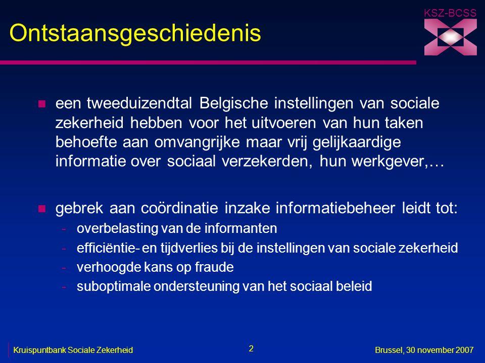 KSZ-BCSS 2 Kruispuntbank Sociale ZekerheidBrussel, 30 november 2007 Ontstaansgeschiedenis n een tweeduizendtal Belgische instellingen van sociale zekerheid hebben voor het uitvoeren van hun taken behoefte aan omvangrijke maar vrij gelijkaardige informatie over sociaal verzekerden, hun werkgever,… n gebrek aan coördinatie inzake informatiebeheer leidt tot: -overbelasting van de informanten -efficiëntie- en tijdverlies bij de instellingen van sociale zekerheid -verhoogde kans op fraude -suboptimale ondersteuning van het sociaal beleid