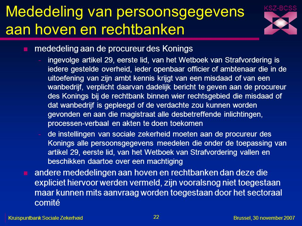 KSZ-BCSS 22 Kruispuntbank Sociale ZekerheidBrussel, 30 november 2007 Mededeling van persoonsgegevens aan hoven en rechtbanken n mededeling aan de proc