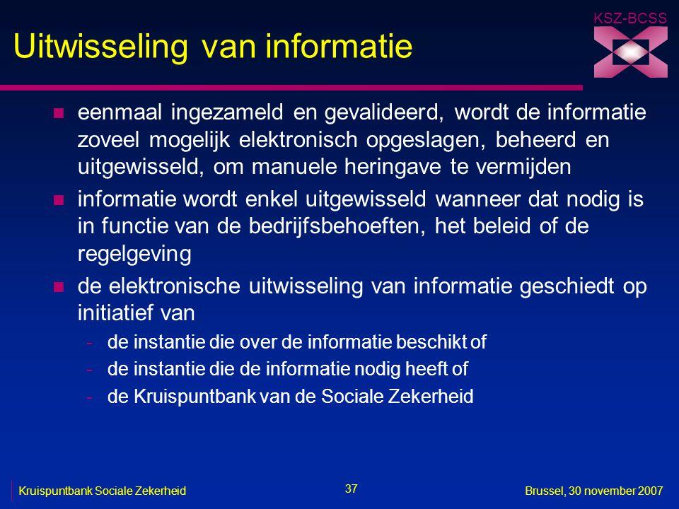 KSZ-BCSS 37 Kruispuntbank Sociale ZekerheidBrussel, 30 november 2007 Uitwisseling van informatie n eenmaal ingezameld en gevalideerd, wordt de informa