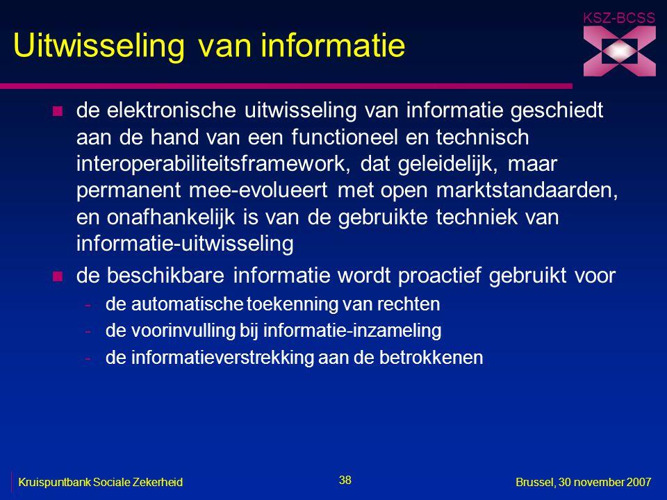 KSZ-BCSS 38 Kruispuntbank Sociale ZekerheidBrussel, 30 november 2007 Uitwisseling van informatie n de elektronische uitwisseling van informatie geschiedt aan de hand van een functioneel en technisch interoperabiliteitsframework, dat geleidelijk, maar permanent mee-evolueert met open marktstandaarden, en onafhankelijk is van de gebruikte techniek van informatie-uitwisseling n de beschikbare informatie wordt proactief gebruikt voor -de automatische toekenning van rechten -de voorinvulling bij informatie-inzameling -de informatieverstrekking aan de betrokkenen