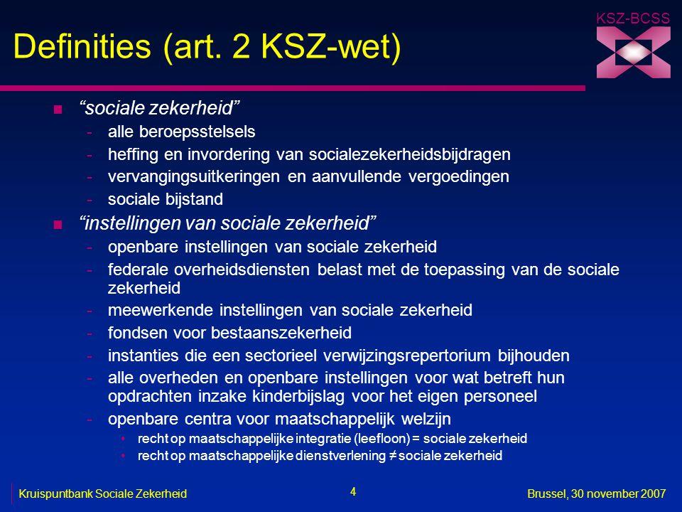 """KSZ-BCSS 4 Kruispuntbank Sociale ZekerheidBrussel, 30 november 2007 Definities (art. 2 KSZ-wet) n """"sociale zekerheid"""" -alle beroepsstelsels -heffing e"""
