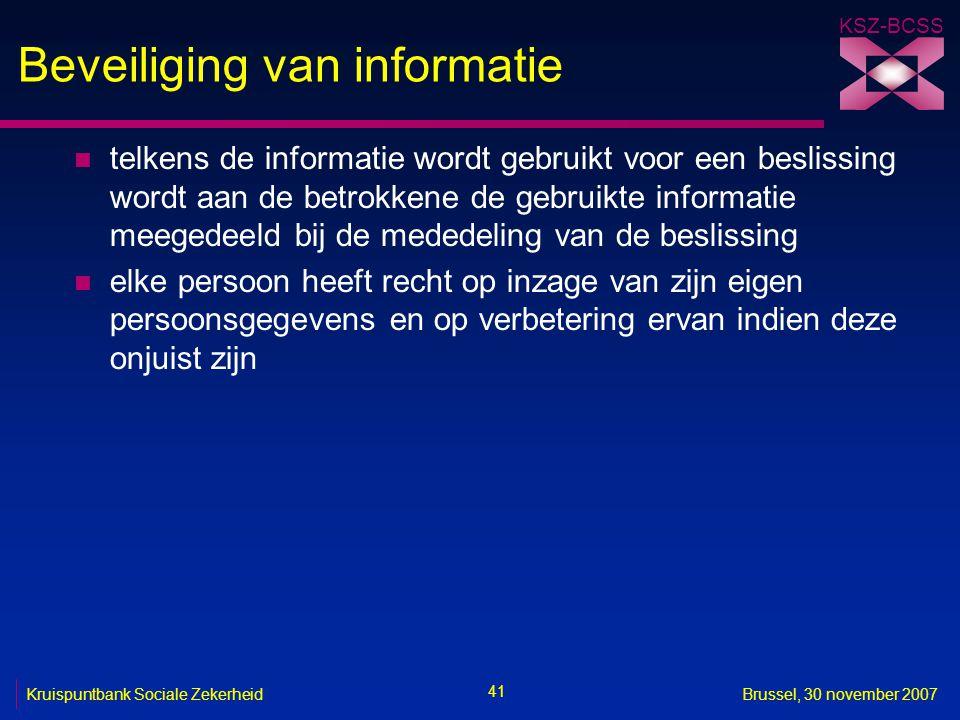 KSZ-BCSS 41 Kruispuntbank Sociale ZekerheidBrussel, 30 november 2007 Beveiliging van informatie n telkens de informatie wordt gebruikt voor een beslis