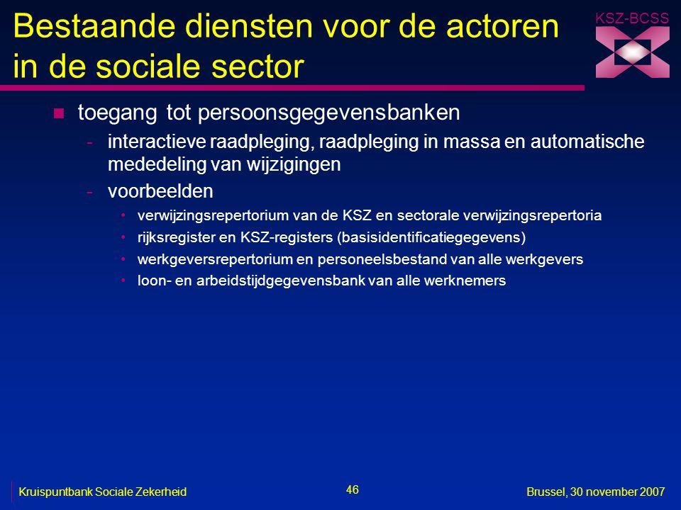 KSZ-BCSS 46 Kruispuntbank Sociale ZekerheidBrussel, 30 november 2007 Bestaande diensten voor de actoren in de sociale sector n toegang tot persoonsgegevensbanken -interactieve raadpleging, raadpleging in massa en automatische mededeling van wijzigingen -voorbeelden verwijzingsrepertorium van de KSZ en sectorale verwijzingsrepertoria rijksregister en KSZ-registers (basisidentificatiegegevens) werkgeversrepertorium en personeelsbestand van alle werkgevers loon- en arbeidstijdgegevensbank van alle werknemers