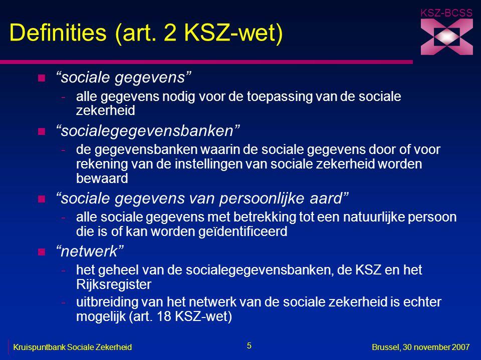 KSZ-BCSS 6 Kruispuntbank Sociale ZekerheidBrussel, 30 november 2007 Uitbreiding netwerk n artikel 18 KSZ-wet n uitbreiding van het netwerk is mogelijk -uitbreiding van de rechten en plichten uit de KSZ-wet -tot andere instanties dan de instellingen van sociale zekerheid -moet gebeuren bij koninklijk besluit n stand van zaken -KB van 16/01/2002: Gemeenschappen en Gewesten -KB van 15/10/2004: pensioen- en solidariteitsinstellingen (2de pijler) -KB van 04/03/2005: OCMW's n elk KB vermeldt uitdrukkelijk welke rechten en plichten toepasselijk worden verklaard