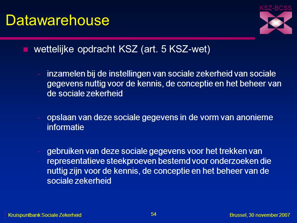 KSZ-BCSS 54 Kruispuntbank Sociale ZekerheidBrussel, 30 november 2007 Datawarehouse n wettelijke opdracht KSZ (art. 5 KSZ-wet) -inzamelen bij de instel