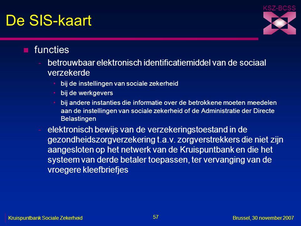 KSZ-BCSS 57 Kruispuntbank Sociale ZekerheidBrussel, 30 november 2007 De SIS-kaart n functies -betrouwbaar elektronisch identificatiemiddel van de sociaal verzekerde bij de instellingen van sociale zekerheid bij de werkgevers bij andere instanties die informatie over de betrokkene moeten meedelen aan de instellingen van sociale zekerheid of de Administratie der Directe Belastingen -elektronisch bewijs van de verzekeringstoestand in de gezondheidszorgverzekering t.a.v.