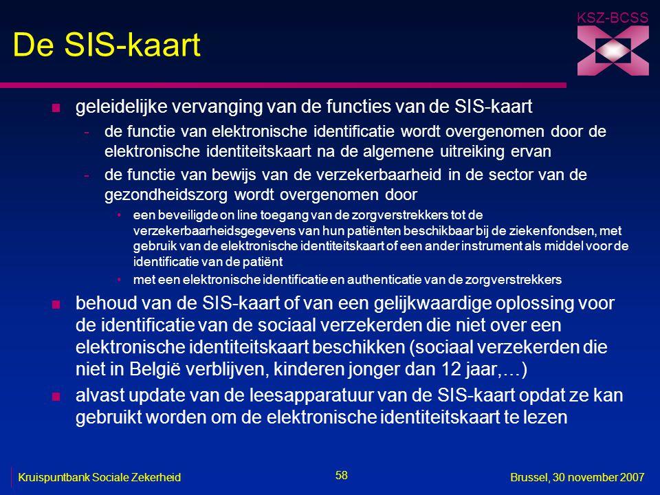 KSZ-BCSS 58 Kruispuntbank Sociale ZekerheidBrussel, 30 november 2007 De SIS-kaart n geleidelijke vervanging van de functies van de SIS-kaart -de functie van elektronische identificatie wordt overgenomen door de elektronische identiteitskaart na de algemene uitreiking ervan -de functie van bewijs van de verzekerbaarheid in de sector van de gezondheidszorg wordt overgenomen door een beveiligde on line toegang van de zorgverstrekkers tot de verzekerbaarheidsgegevens van hun patiënten beschikbaar bij de ziekenfondsen, met gebruik van de elektronische identiteitskaart of een ander instrument als middel voor de identificatie van de patiënt met een elektronische identificatie en authenticatie van de zorgverstrekkers n behoud van de SIS-kaart of van een gelijkwaardige oplossing voor de identificatie van de sociaal verzekerden die niet over een elektronische identiteitskaart beschikken (sociaal verzekerden die niet in België verblijven, kinderen jonger dan 12 jaar,…) n alvast update van de leesapparatuur van de SIS-kaart opdat ze kan gebruikt worden om de elektronische identiteitskaart te lezen