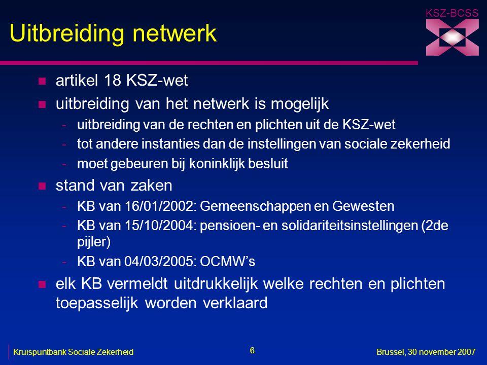 KSZ-BCSS 6 Kruispuntbank Sociale ZekerheidBrussel, 30 november 2007 Uitbreiding netwerk n artikel 18 KSZ-wet n uitbreiding van het netwerk is mogelijk