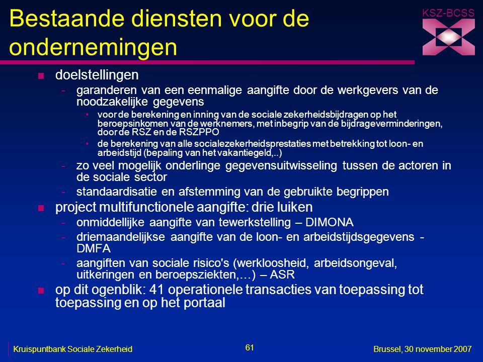 KSZ-BCSS 61 Kruispuntbank Sociale ZekerheidBrussel, 30 november 2007 Bestaande diensten voor de ondernemingen n doelstellingen -garanderen van een eenmalige aangifte door de werkgevers van de noodzakelijke gegevens voor de berekening en inning van de sociale zekerheidsbijdragen op het beroepsinkomen van de werknemers, met inbegrip van de bijdrageverminderingen, door de RSZ en de RSZPPO de berekening van alle socialezekerheidsprestaties met betrekking tot loon- en arbeidstijd (bepaling van het vakantiegeld,..) -zo veel mogelijk onderlinge gegevensuitwisseling tussen de actoren in de sociale sector -standaardisatie en afstemming van de gebruikte begrippen n project multifunctionele aangifte: drie luiken -onmiddellijke aangifte van tewerkstelling – DIMONA -driemaandelijkse aangifte van de loon- en arbeidstijdsgegevens - DMFA -aangiften van sociale risico s (werkloosheid, arbeidsongeval, uitkeringen en beroepsziekten,…) – ASR n op dit ogenblik: 41 operationele transacties van toepassing tot toepassing en op het portaal