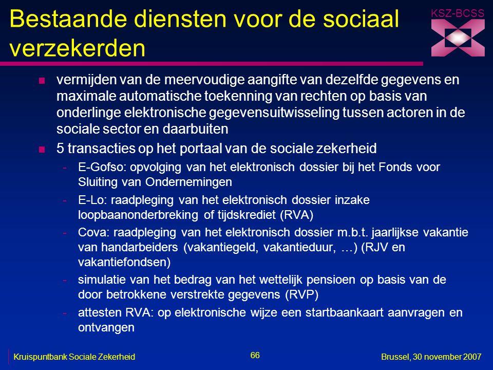 KSZ-BCSS 66 Kruispuntbank Sociale ZekerheidBrussel, 30 november 2007 Bestaande diensten voor de sociaal verzekerden n vermijden van de meervoudige aangifte van dezelfde gegevens en maximale automatische toekenning van rechten op basis van onderlinge elektronische gegevensuitwisseling tussen actoren in de sociale sector en daarbuiten n 5 transacties op het portaal van de sociale zekerheid -E-Gofso: opvolging van het elektronisch dossier bij het Fonds voor Sluiting van Ondernemingen -E-Lo: raadpleging van het elektronisch dossier inzake loopbaanonderbreking of tijdskrediet (RVA) -Cova: raadpleging van het elektronisch dossier m.b.t.
