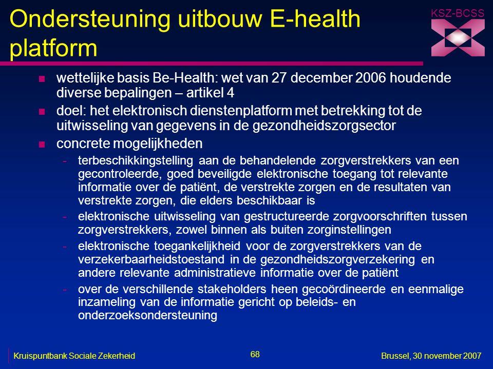 KSZ-BCSS 68 Kruispuntbank Sociale ZekerheidBrussel, 30 november 2007 Ondersteuning uitbouw E-health platform n wettelijke basis Be-Health: wet van 27