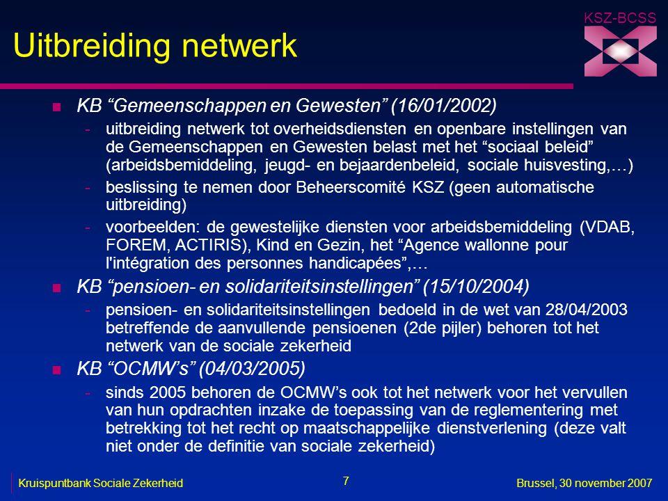 KSZ-BCSS 7 Kruispuntbank Sociale ZekerheidBrussel, 30 november 2007 Uitbreiding netwerk n KB Gemeenschappen en Gewesten (16/01/2002) -uitbreiding netwerk tot overheidsdiensten en openbare instellingen van de Gemeenschappen en Gewesten belast met het sociaal beleid (arbeidsbemiddeling, jeugd- en bejaardenbeleid, sociale huisvesting,…) -beslissing te nemen door Beheerscomité KSZ (geen automatische uitbreiding) -voorbeelden: de gewestelijke diensten voor arbeidsbemiddeling (VDAB, FOREM, ACTIRIS), Kind en Gezin, het Agence wallonne pour l intégration des personnes handicapées ,… n KB pensioen- en solidariteitsinstellingen (15/10/2004) -pensioen- en solidariteitsinstellingen bedoeld in de wet van 28/04/2003 betreffende de aanvullende pensioenen (2de pijler) behoren tot het netwerk van de sociale zekerheid n KB OCMW's (04/03/2005) -sinds 2005 behoren de OCMW's ook tot het netwerk voor het vervullen van hun opdrachten inzake de toepassing van de reglementering met betrekking tot het recht op maatschappelijke dienstverlening (deze valt niet onder de definitie van sociale zekerheid)