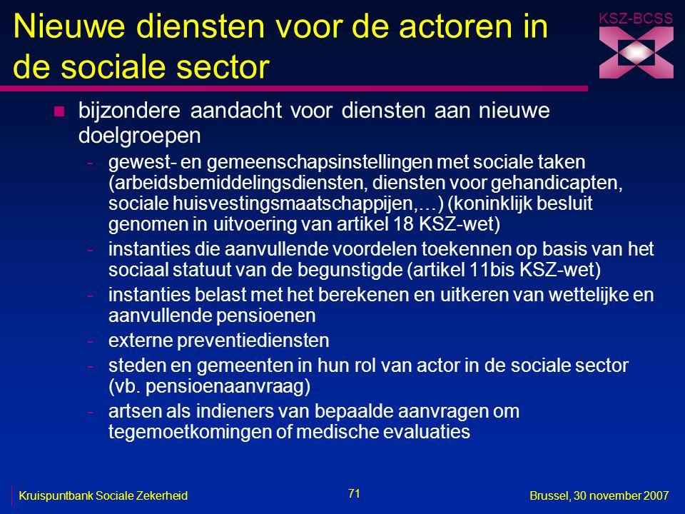 KSZ-BCSS 71 Kruispuntbank Sociale ZekerheidBrussel, 30 november 2007 Nieuwe diensten voor de actoren in de sociale sector n bijzondere aandacht voor d