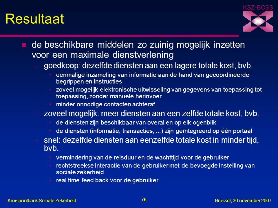 KSZ-BCSS 76 Kruispuntbank Sociale ZekerheidBrussel, 30 november 2007 Resultaat n de beschikbare middelen zo zuinig mogelijk inzetten voor een maximale