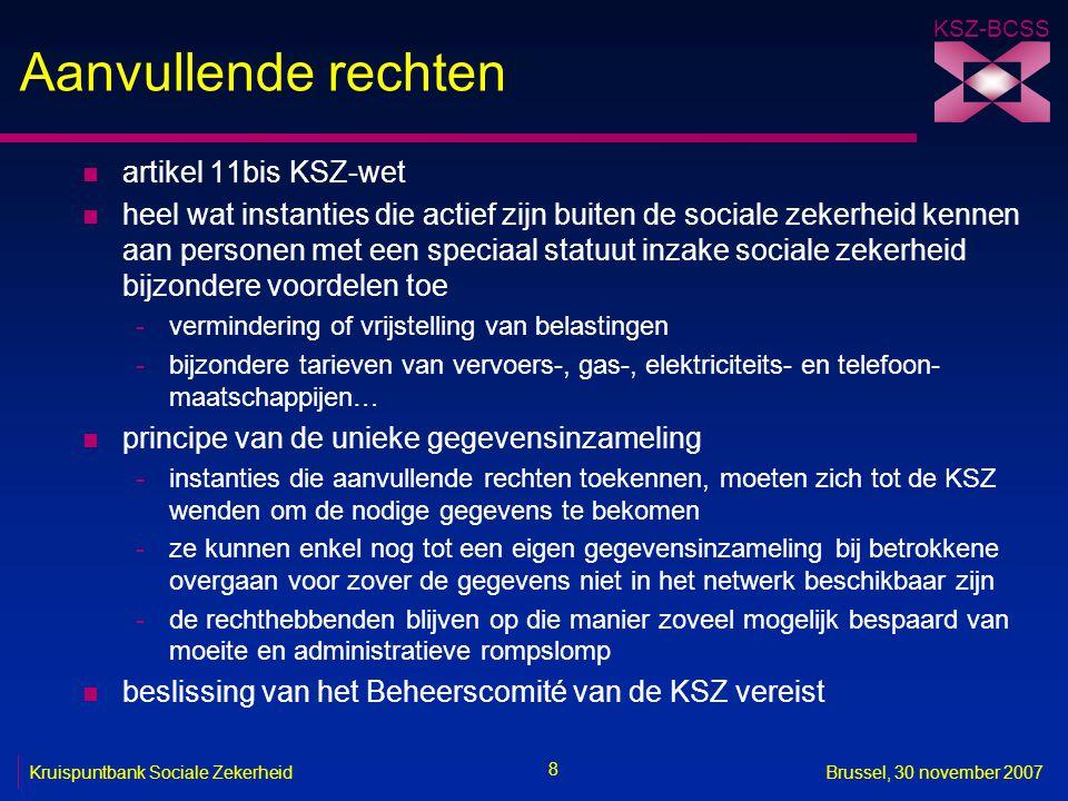KSZ-BCSS 29 Kruispuntbank Sociale ZekerheidBrussel, 30 november 2007 Specifieke machtigingsopdracht van de afdeling sociale zekerheid n huidige opdracht -behandeling van de machtigingsaanvragen voor de mededeling van persoonsgegevens, al dan niet betreffende de gezondheid, binnen of buiten het netwerk van de sociale zekerheid door de KSZ of de instellingen van sociale zekerheid n toekomstige opdracht -behandeling van de machtigingsaanvragen voor de mededeling van persoonsgegevens die geen betrekking hebben op de gezondheid, binnen of buiten het netwerk van de sociale zekerheid door de KSZ of de instellingen van sociale zekerheid -behandeling van de machtigingsaanvragen voor de mededeling van persoonsgegevens betreffende de gezondheid door een instelling van sociale zekerheid aan: een andere instelling van sociale zekerheid, voor de realisatie van de taken die haar door of krachtens de wet zijn toegewezen een instantie bedoeld in artikel 11bis, voor de toekenning van een aanvullend recht een persoon op wie alle of een deel van de rechten en plichten voortvloeiend uit de KSZ-wet en haar uitvoeringsmaatregelen ervan in uitvoering van artikel 18 van toepassing worden verklaard, voor het vervullen van haar taken