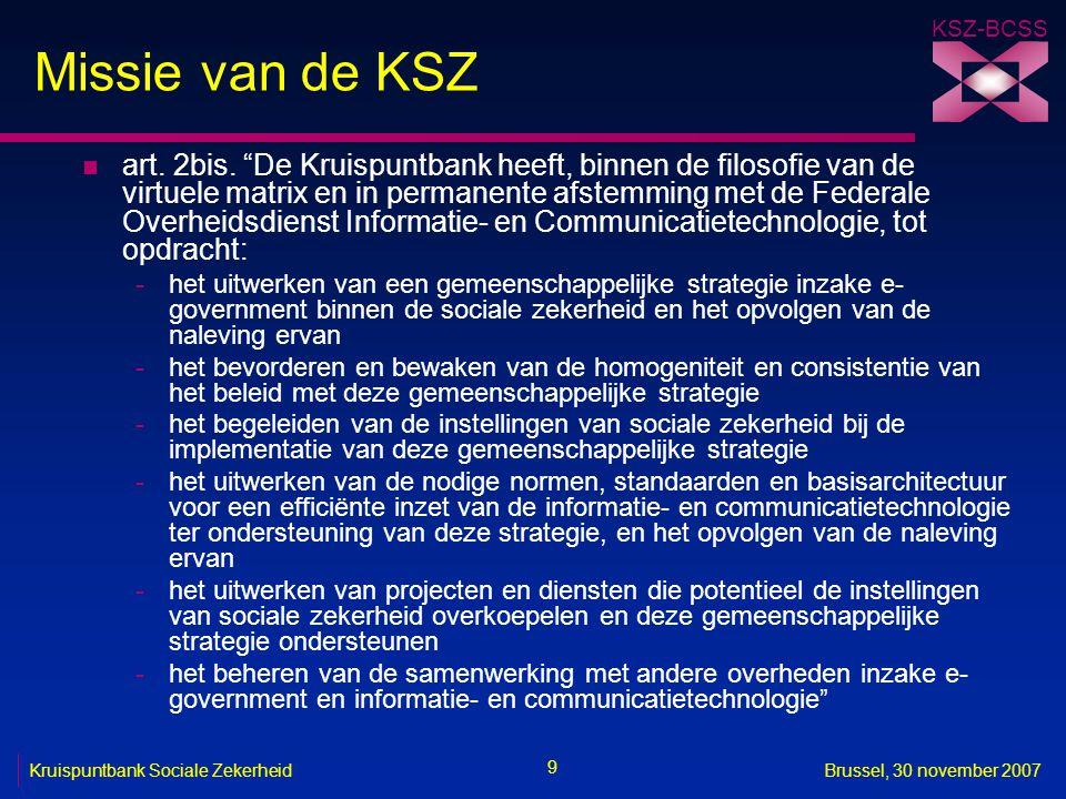 """KSZ-BCSS 9 Kruispuntbank Sociale ZekerheidBrussel, 30 november 2007 Missie van de KSZ n art. 2bis. """"De Kruispuntbank heeft, binnen de filosofie van de"""