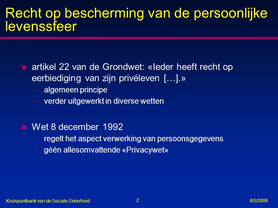 3 Kruispuntbank van de Sociale Zekerheid 8/5/2006 Historiek (1/3) n Wet van 8 december 1992 tot bescherming van de persoonlijke levenssfeer ten opzichte van de verwerking van persoonsgegevens n Richtlijn 95/46/EG van 24 oktober 1995 betreffende de bescherming van natuurlijke personen in verband met de verwerking van persoonsgegevens en betreffende het vrije verkeer van die gegevens