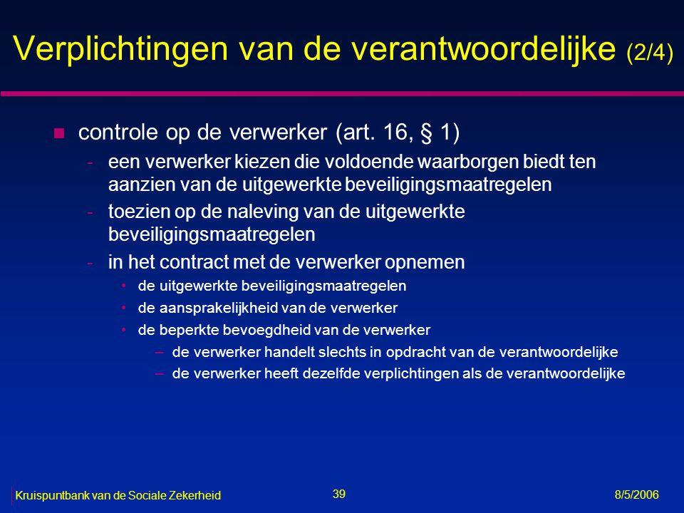 40 Kruispuntbank van de Sociale Zekerheid 8/5/2006 Verplichtingen van de verantwoordelijke (3/4) n bijwerking, verbetering en verwijdering van de persoonsgegevens (art.
