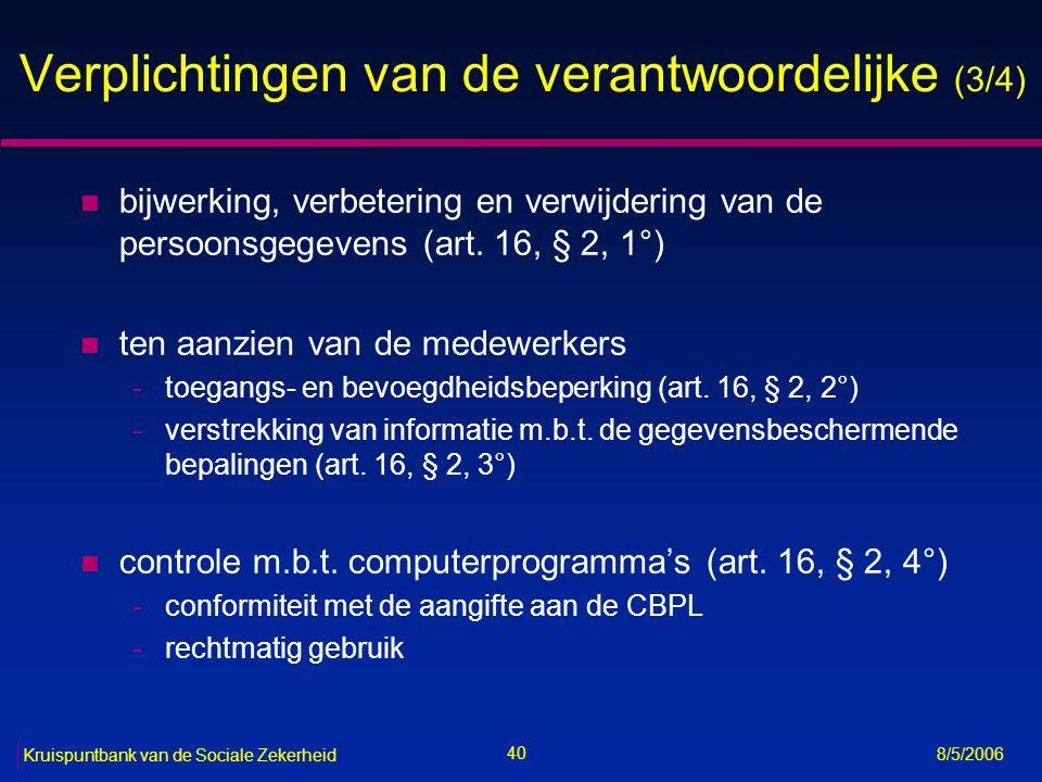 41 Kruispuntbank van de Sociale Zekerheid 8/5/2006 Verplichtingen van de verantwoordelijke (4/4) n verplichting voor de medewerkers: verwerking enkel in opdracht van de verantwoordelijke (art.