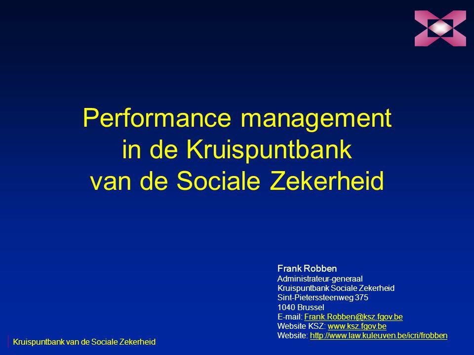 Performance management in de Kruispuntbank van de Sociale Zekerheid Frank Robben Administrateur-generaal Kruispuntbank Sociale Zekerheid Sint-Pieterssteenweg 375 1040 Brussel E-mail: Frank.Robben@ksz.fgov.beFrank.Robben@ksz.fgov.be Website KSZ: www.ksz.fgov.bewww.ksz.fgov.be Website: http://www.law.kuleuven.be/icri/frobbenhttp://www.law.kuleuven.be/icri/frobben Kruispuntbank van de Sociale Zekerheid