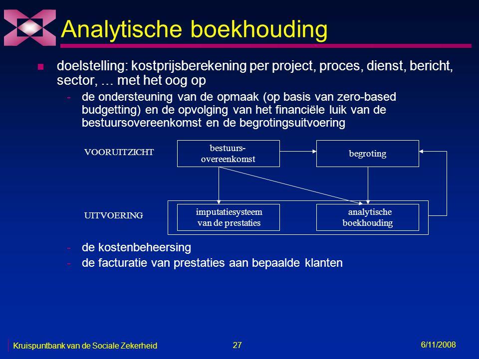 27 6/11/2008 Kruispuntbank van de Sociale Zekerheid Analytische boekhouding n doelstelling: kostprijsberekening per project, proces, dienst, bericht, sector, … met het oog op -de ondersteuning van de opmaak (op basis van zero-based budgetting) en de opvolging van het financiële luik van de bestuursovereenkomst en de begrotingsuitvoering -de kostenbeheersing -de facturatie van prestaties aan bepaalde klanten bestuurs- overeenkomst begroting imputatiesysteem van de prestaties analytische boekhouding VOORUITZICHT UITVOERING