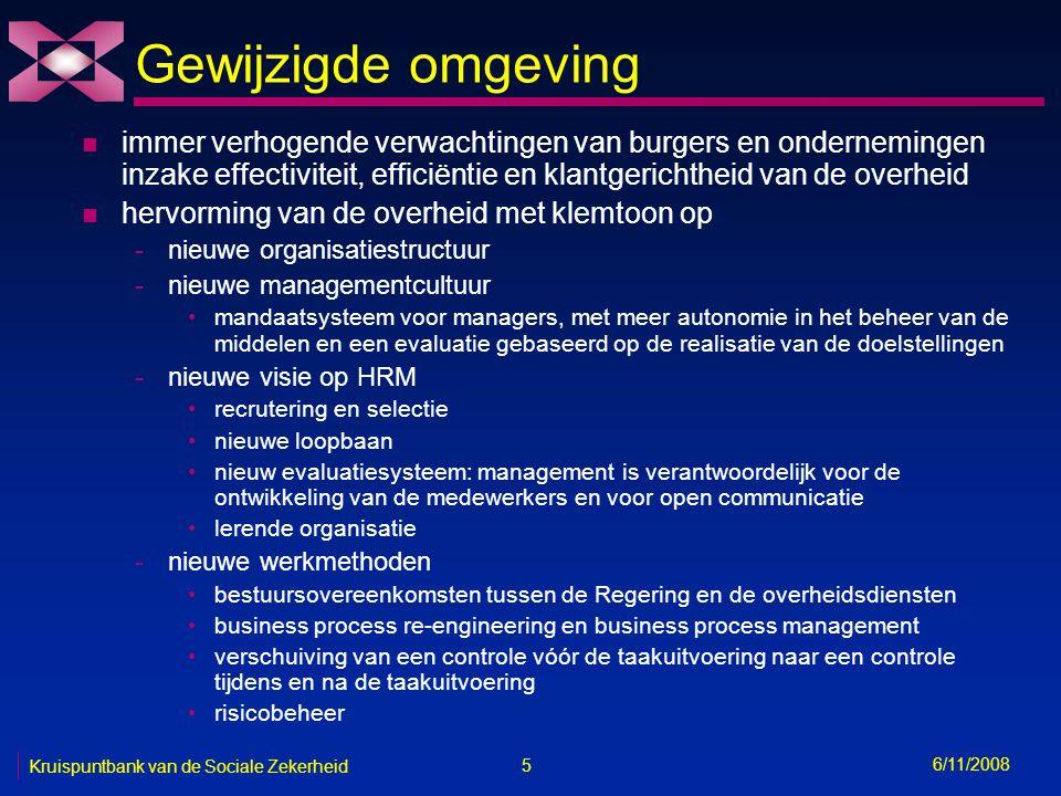 5 6/11/2008 Kruispuntbank van de Sociale Zekerheid Gewijzigde omgeving n immer verhogende verwachtingen van burgers en ondernemingen inzake effectiviteit, efficiëntie en klantgerichtheid van de overheid n hervorming van de overheid met klemtoon op -nieuwe organisatiestructuur -nieuwe managementcultuur mandaatsysteem voor managers, met meer autonomie in het beheer van de middelen en een evaluatie gebaseerd op de realisatie van de doelstellingen -nieuwe visie op HRM recrutering en selectie nieuwe loopbaan nieuw evaluatiesysteem: management is verantwoordelijk voor de ontwikkeling van de medewerkers en voor open communicatie lerende organisatie -nieuwe werkmethoden bestuursovereenkomsten tussen de Regering en de overheidsdiensten business process re-engineering en business process management verschuiving van een controle vóór de taakuitvoering naar een controle tijdens en na de taakuitvoering risicobeheer