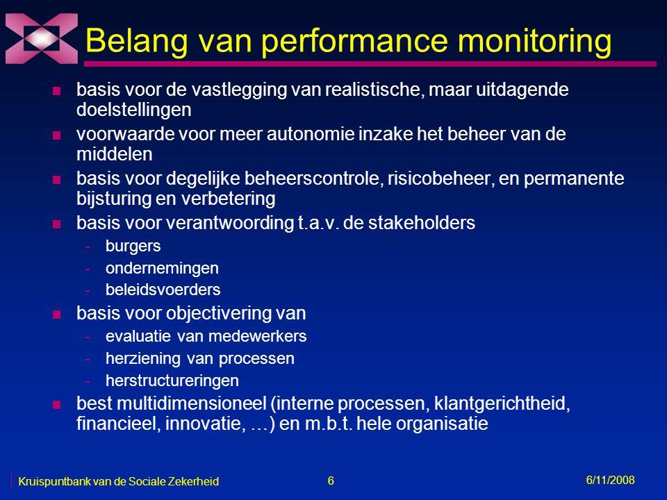 6 6/11/2008 Kruispuntbank van de Sociale Zekerheid Belang van performance monitoring n basis voor de vastlegging van realistische, maar uitdagende doelstellingen n voorwaarde voor meer autonomie inzake het beheer van de middelen n basis voor degelijke beheerscontrole, risicobeheer, en permanente bijsturing en verbetering n basis voor verantwoording t.a.v.