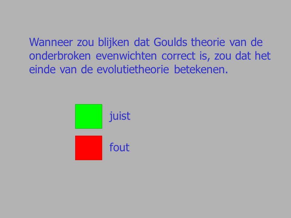 Wanneer zou blijken dat Goulds theorie van de onderbroken evenwichten correct is, zou dat het einde van de evolutietheorie betekenen. juist fout