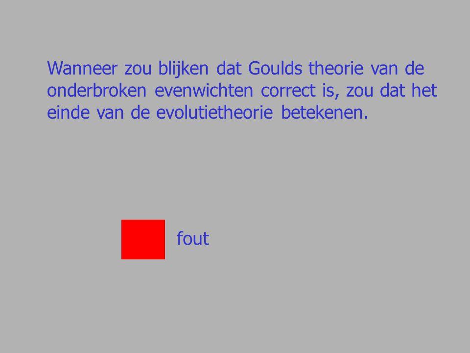 Wanneer zou blijken dat Goulds theorie van de onderbroken evenwichten correct is, zou dat het einde van de evolutietheorie betekenen. fout
