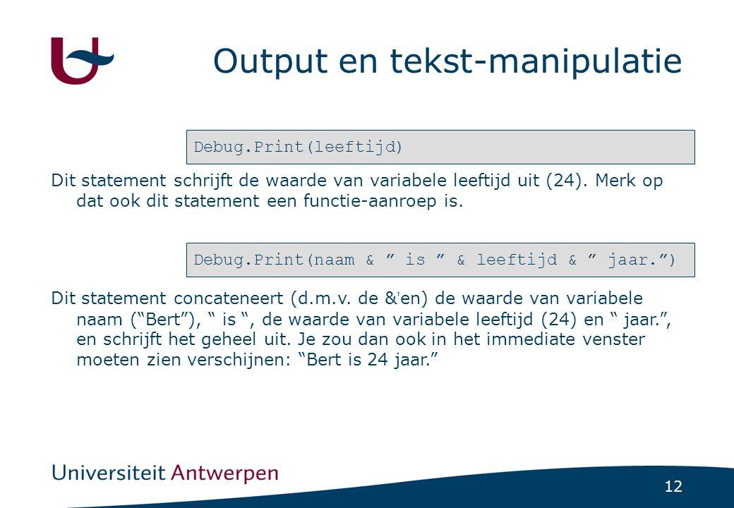 12 Output en tekst-manipulatie Debug.Print(leeftijd) Dit statement schrijft de waarde van variabele leeftijd uit (24).