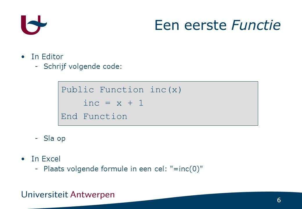 6 Een eerste Functie In Editor -Schrijf volgende code: -Sla op In Excel -Plaats volgende formule in een cel: =inc(0) Public Function inc(x) inc = x + 1 End Function
