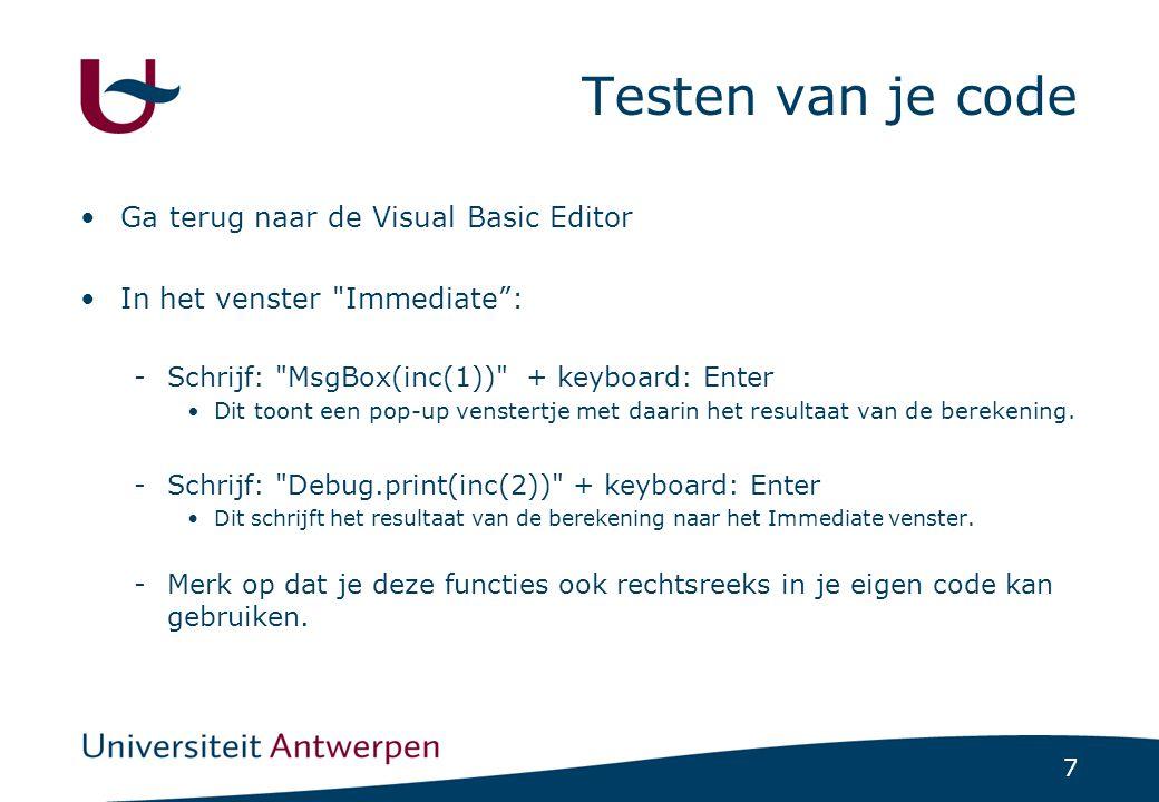 7 Testen van je code Ga terug naar de Visual Basic Editor In het venster Immediate : -Schrijf: MsgBox(inc(1)) + keyboard: Enter Dit toont een pop-up venstertje met daarin het resultaat van de berekening.