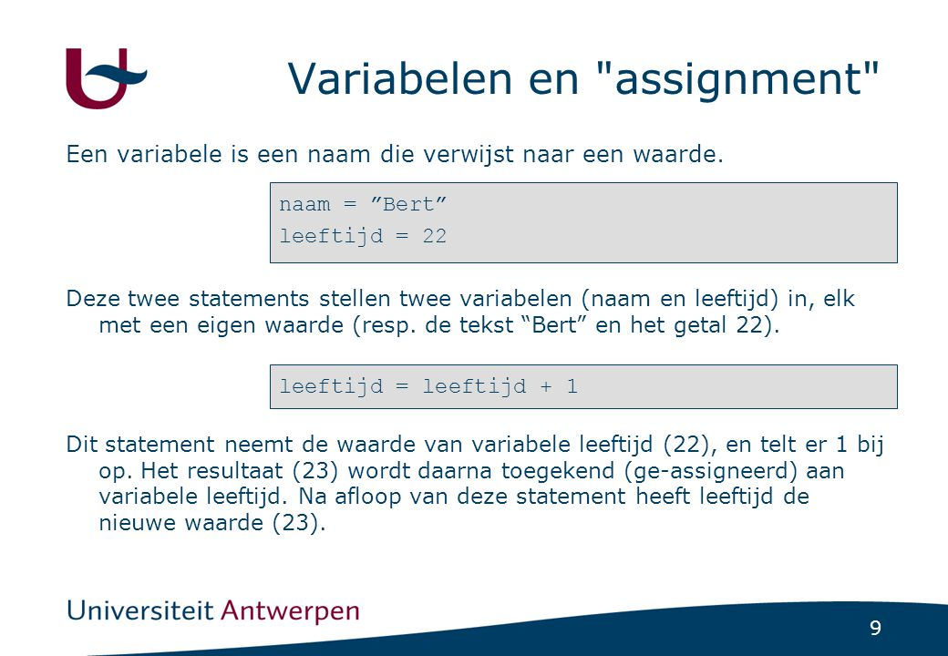 9 Variabelen en assignment Een variabele is een naam die verwijst naar een waarde.
