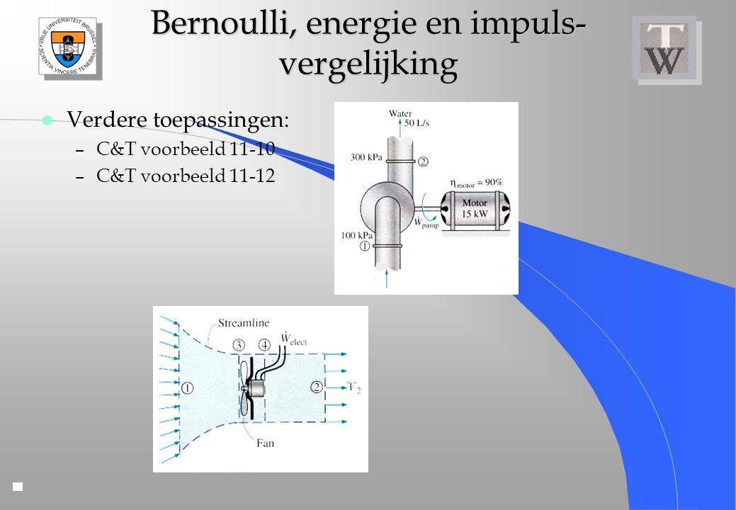 Bernoulli, energie en impuls- vergelijking l Verdere toepassingen: –C&T voorbeeld 11-10 –C&T voorbeeld 11-12
