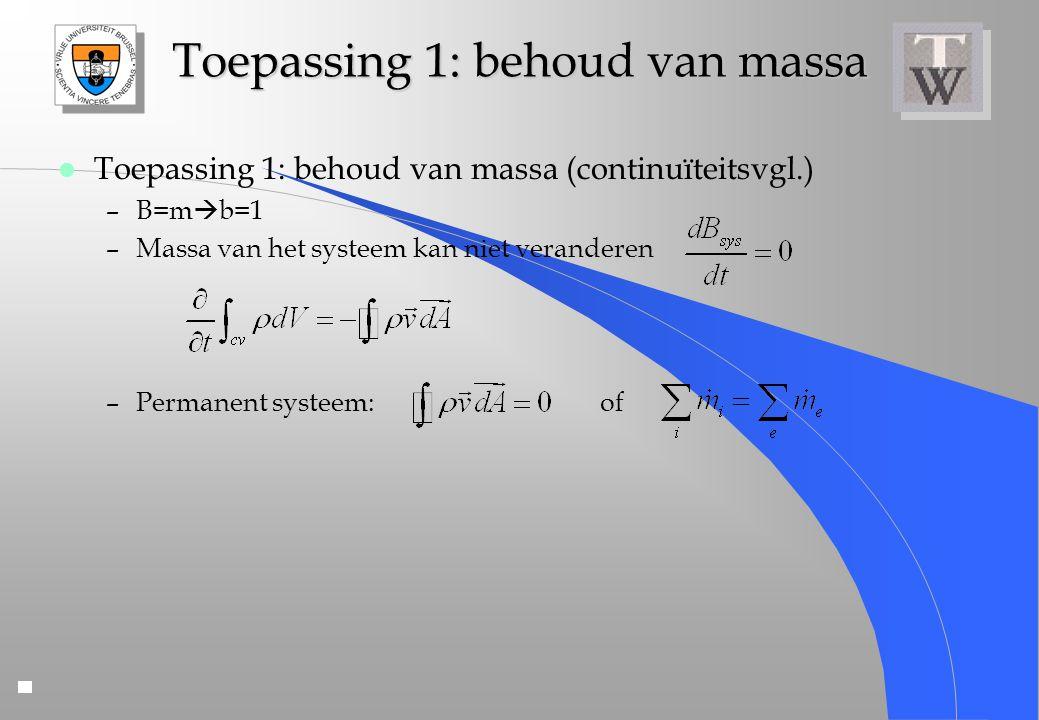 Toepassing 1: behoud van massa l Toepassing 1: behoud van massa (continuïteitsvgl.) –B=m  b=1 –Massa van het systeem kan niet veranderen –Permanent s