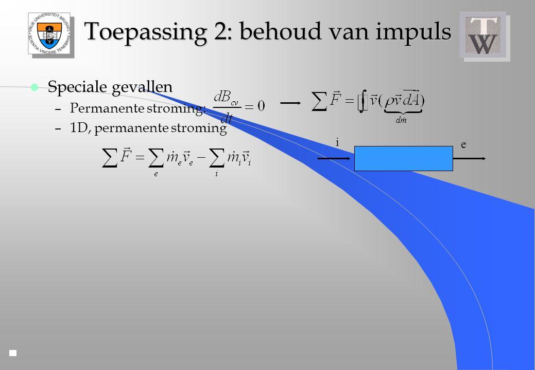 Toepassing 2: behoud van impuls l Speciale gevallen –Permanente stroming: –1D, permanente stroming i e