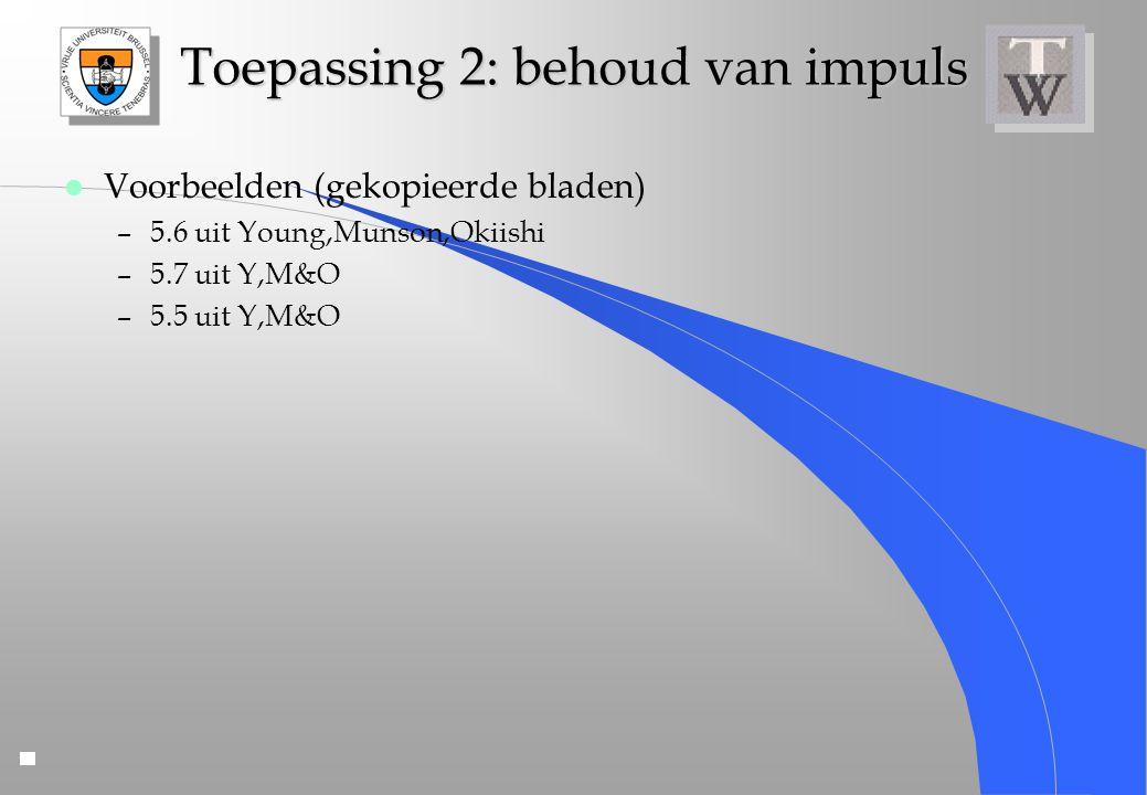 Toepassing 2: behoud van impuls l Voorbeelden (gekopieerde bladen) –5.6 uit Young,Munson,Okiishi –5.7 uit Y,M&O –5.5 uit Y,M&O