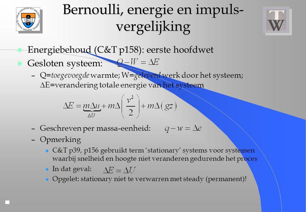Bernoulli, energie en impuls- vergelijking l Energiebehoud (C&T p158): eerste hoofdwet l Gesloten systeem: –Q= toegevoegde warmte; W= geleverd werk do