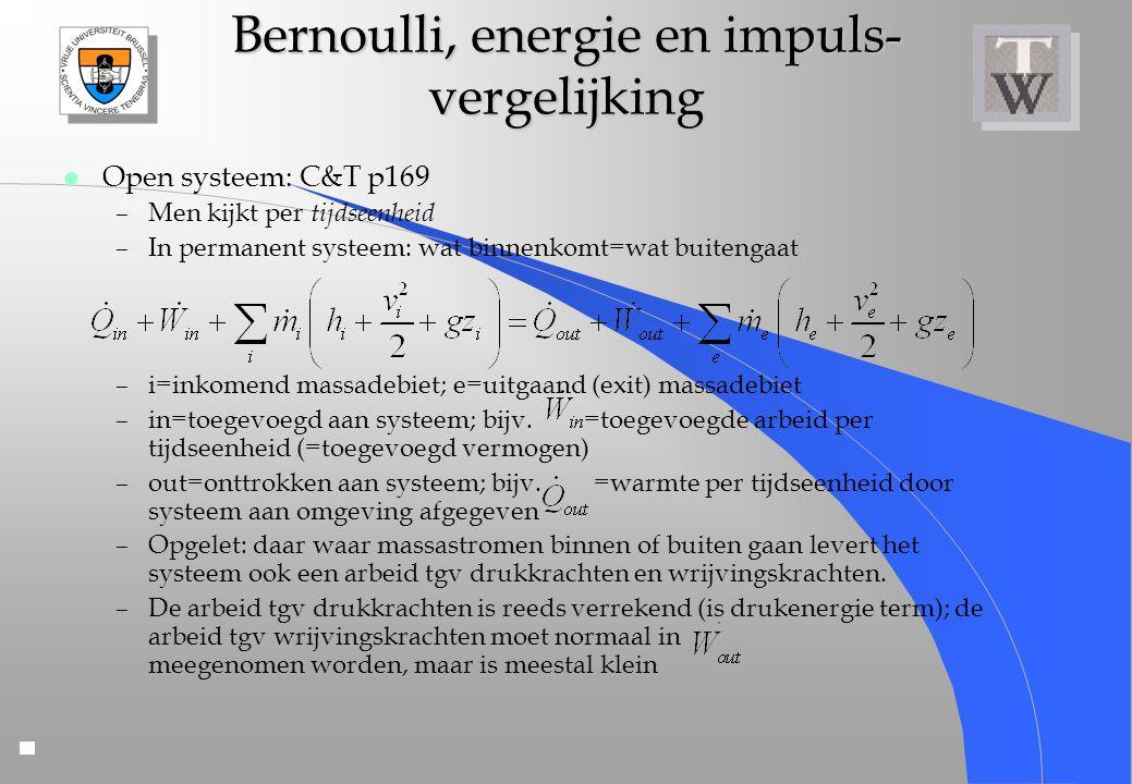Bernoulli, energie en impuls- vergelijking l Open systeem: C&T p169 –Men kijkt per tijdseenheid –In permanent systeem: wat binnenkomt=wat buitengaat –