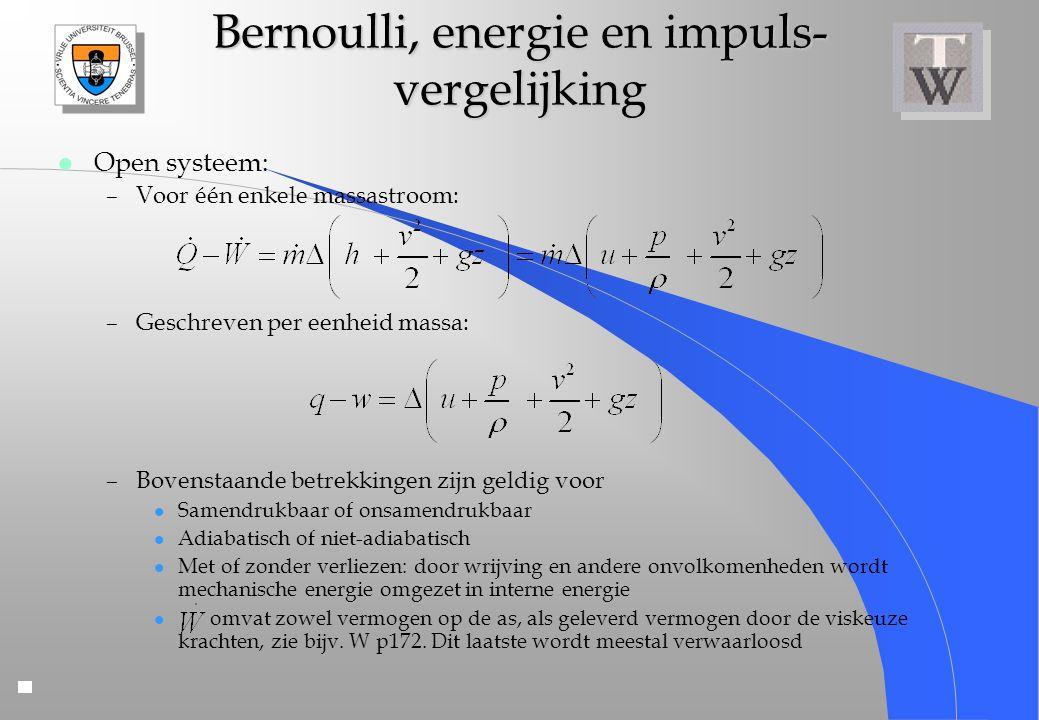 Bernoulli, energie en impuls- vergelijking l Open systeem: –Voor één enkele massastroom: –Geschreven per eenheid massa: –Bovenstaande betrekkingen zij