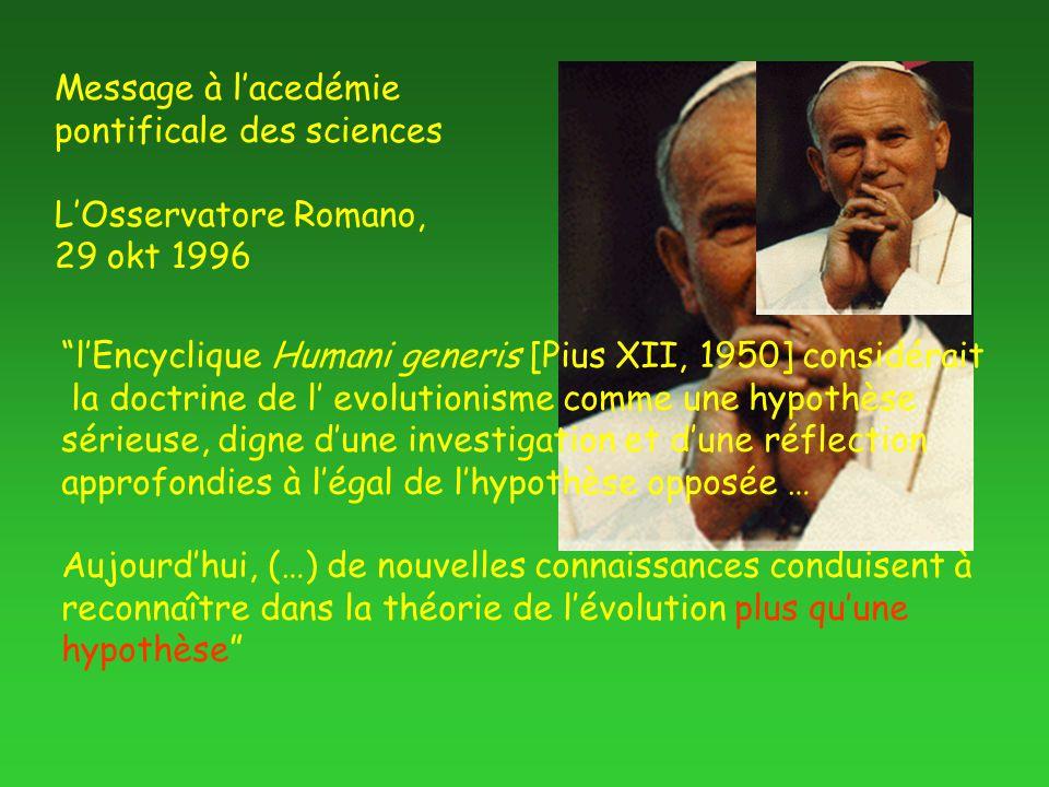 l'Encyclique Humani generis [Pius XII, 1950] considérait la doctrine de l' evolutionisme comme une hypothèse sérieuse, digne d'une investigation et d'une réflection approfondies à l'égal de l'hypothèse opposée … Aujourd'hui, (…) de nouvelles connaissances conduisent à reconnaître dans la théorie de l'évolution plus qu'une hypothèse Message à l'acedémie pontificale des sciences L'Osservatore Romano, 29 okt 1996