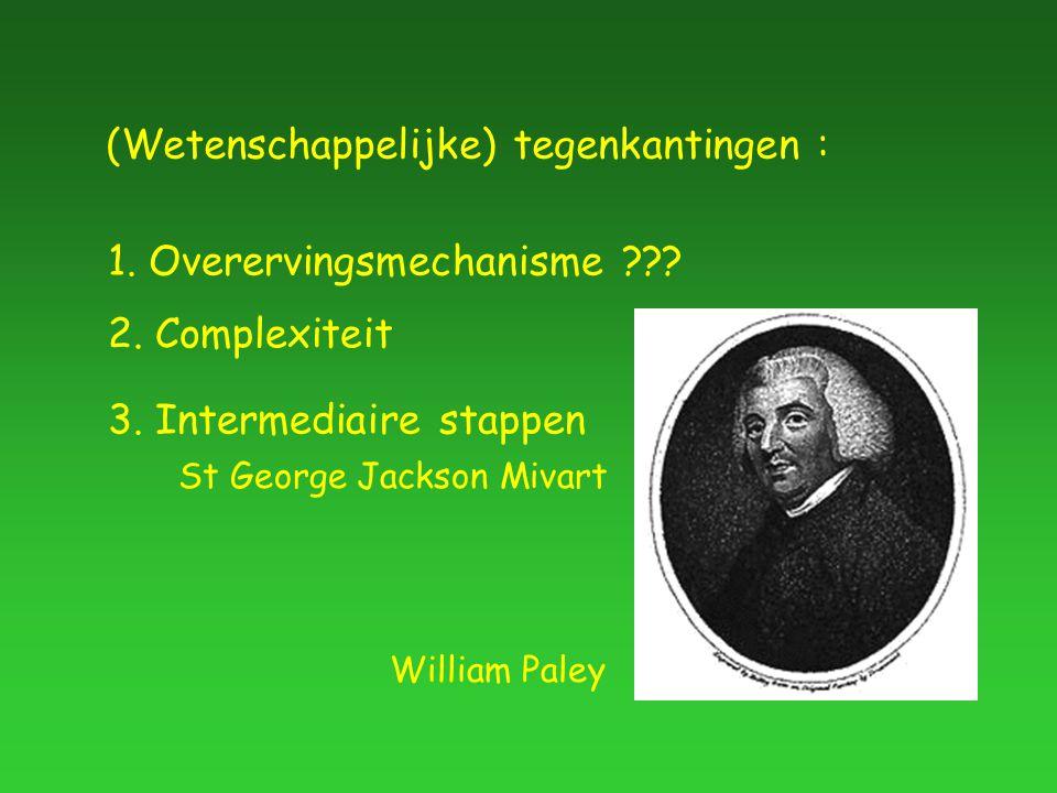 (Wetenschappelijke) tegenkantingen : 1. Overervingsmechanisme ??? 2. Complexiteit William Paley 3. Intermediaire stappen St George Jackson Mivart