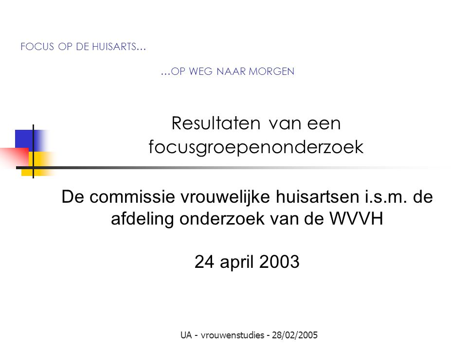 UA - vrouwenstudies - 28/02/2005 FOCUS OP DE HUISARTS… …OP WEG NAAR MORGEN Resultaten van een focusgroepenonderzoek De commissie vrouwelijke huisartsen i.s.m.
