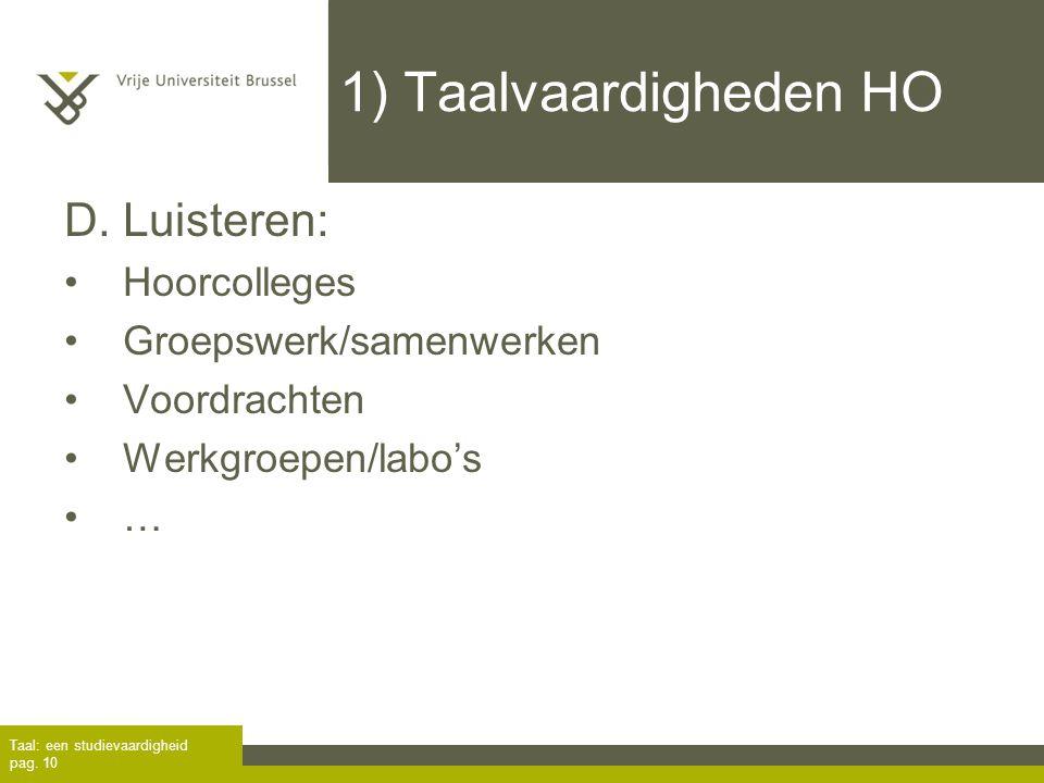 Taal: een studievaardigheid pag. 10 1) Taalvaardigheden HO D. Luisteren: Hoorcolleges Groepswerk/samenwerken Voordrachten Werkgroepen/labo's …